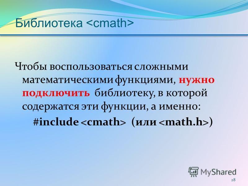 Библиотека Чтобы воспользоваться сложными математическими функциями, нужно подключить библиотеку, в которой содержатся эти функции, а именно: #include (или ) 28