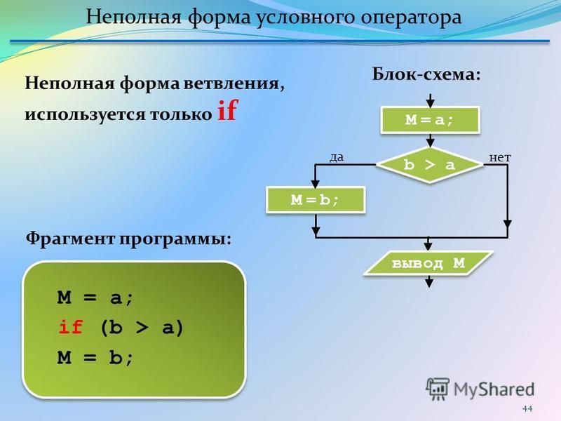 44 M = b; b > a да нет вывод M M = a; if (b > a) M = b; Блок-схема: Фрагмент программы: Неполная форма ветвления, используется только if Неполная форма условного оператора