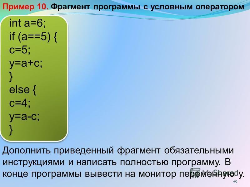 int a=6; if (a==5) { c=5; y=a+c; } else { c=4; y=a-c; } Дополнить приведенный фрагмент обязательными инструкциями и написать полностью программу. В конце программы вывести на монитор переменную y. Пример 10. Фрагмент программы с условным оператором 4