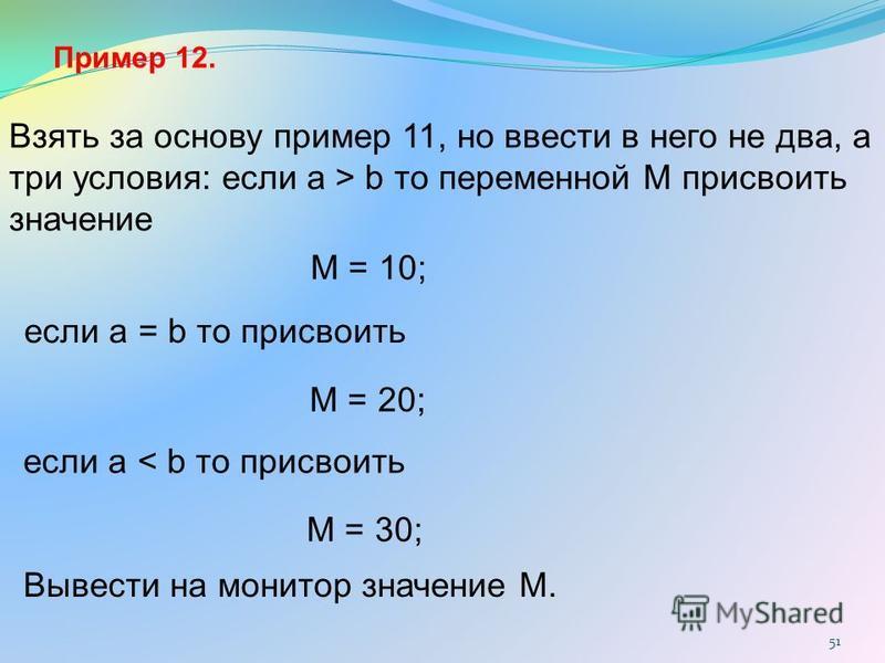 51 Взять за основу пример 11, но ввести в него не два, а три условия: если a > b то переменной M присвоить значение если a = b то присвоить если a < b то присвоить Вывести на монитор значение M. M = 10; M = 20; M = 30; Пример 12.