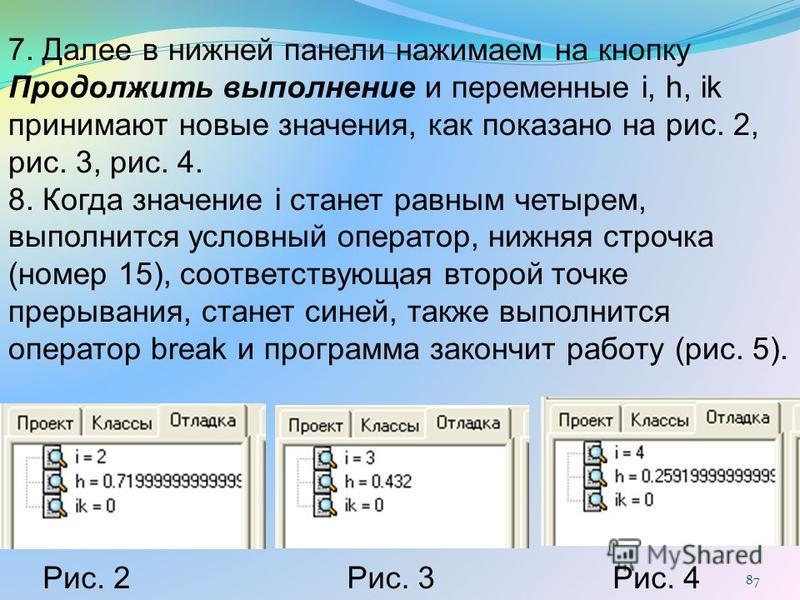 87 Рис. 2Рис. 3Рис. 4 7. Далее в нижней панели нажимаем на кнопку Продолжить выполнение и переменные i, h, ik принимают новые значения, как показано на рис. 2, рис. 3, рис. 4. 8. Когда значение i станет равным четырем, выполнится условный оператор, н