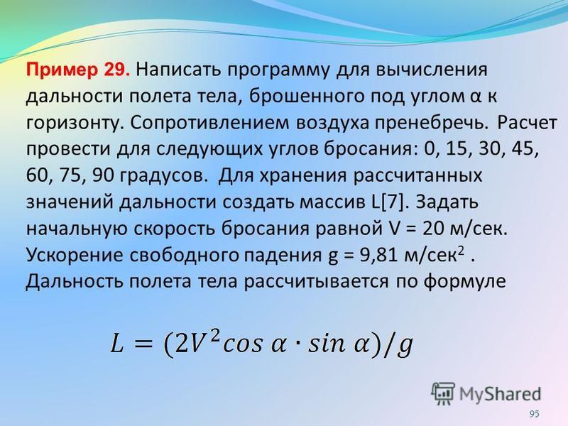 Пример 29. Написать программу для вычисления дальности полета тела, брошенного под углом α к горизонту. Сопротивлением воздуха пренебречь. Расчет провести для следующих углов бросания: 0, 15, 30, 45, 60, 75, 90 градусов. Для хранения рассчитанных зна