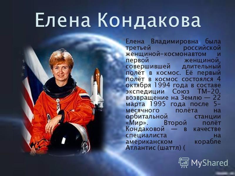 Елена Владимировна была третьей российской женщиной-космонавтом и первой женщиной, совершившей длительный полёт в космос. Её первый полёт в космос состоялся 4 октября 1994 года в составе экспедиции Союз ТМ-20, возвращение на Землю 22 марта 1995 года