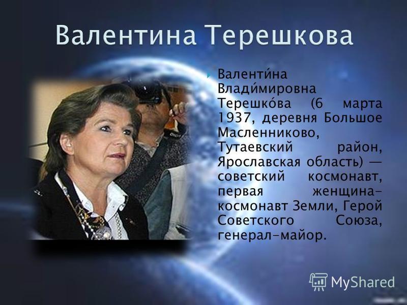 Валенти́на Влади́мировна Терешко́ва (6 марта 1937, деревня Большое Масленниково, Тутаевский район, Ярославская область) советский космонавт, первая женщина- космонавт Земли, Герой Советского Союза, генерал-майор.