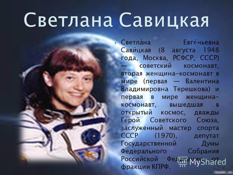 Светла́на Евге́ньевна Сави́цкая (8 августа 1948 года, Москва, РСФСР, СССР) советский космонавт, вторая женщина-космонавт в мире (первая Валентина Владимировна Терешкова) и первая в мире женщина- космонавт, вышедшая в открытый космос, дважды Герой Сов