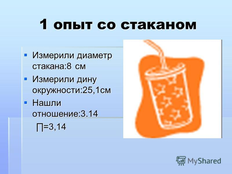 1 опыт со стаканом Измерили диаметр стакана:8 см Измерили диаметр стакана:8 см Измерили дину окружности:25,1 см Измерили дину окружности:25,1 см Нашли отношение:3.14 Нашли отношение:3.14 =3,14 =3,14