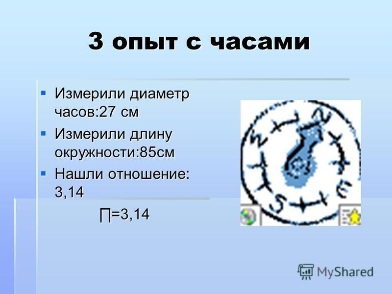 3 опыт с часами Измерили диаметр часов:27 см Измерили диаметр часов:27 см Измерили длину окружности:85 см Измерили длину окружности:85 см Нашли отношение: 3,14 Нашли отношение: 3,14 =3,14 =3,14