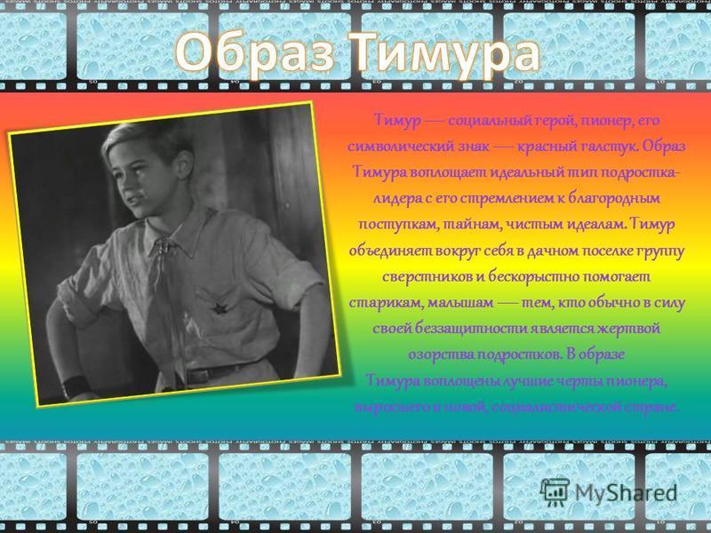 Тимур социальный герой, пионер, его символический знак красный галстук. Образ Тимура воплощает идеальный тип подростка- лидера с его стремлением к благородным поступкам, тайнам, чистым идеалам. Тимур объединяет вокруг себя в дачном поселке группу све