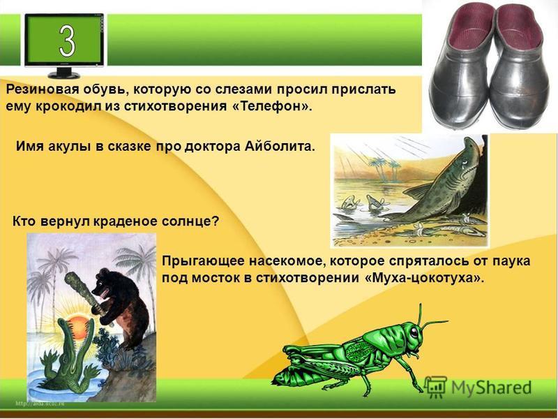 Резиновая обувь, которую со слезами просил прислать ему крокодил из стихотворения «Телефон». Имя акулы в сказке про доктора Айболита. Кто вернул краденое солнце? Прыгающее насекомое, которое спряталось от паука под мосток в стихотворении «Муха-цокоту