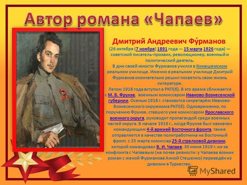 Дмитрий Андреевич Фу́романов (26 октября (7 ноября) 1891 года 15 марта 1926 года) советский писатель-прозаик, революционер, военный и политический деятель.7 ноября 189115 марта 1926 В дни своей юности Фуроманов учился в Кинешемском реальном училище.