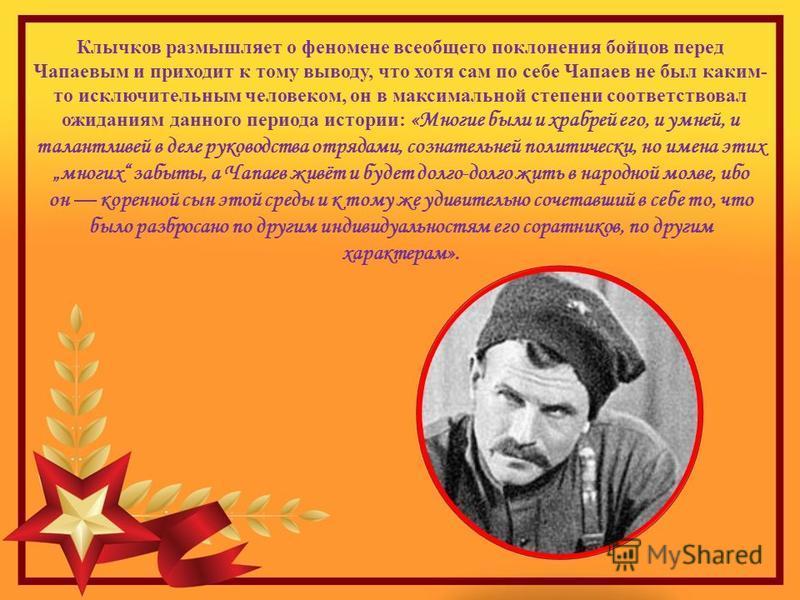 Клычков размышляет о феномене всеобщего поклонения бойцов перед Чапаевым и приходит к тому выводу, что хотя сам по себе Чапаев не был каким- то исключительным человеком, он в максимальной степени соответствовал ожиданиям данного периода истории: «Мно