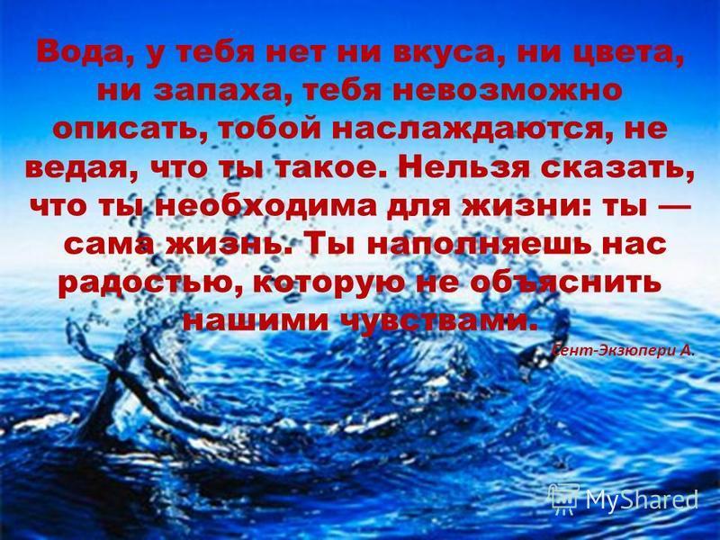 Вода, у тебя нет ни вкуса, ни цвета, ни запаха, тебя невозможно описать, тобой наслаждаются, не ведая, что ты такое. Нельзя сказать, что ты необходима для жизни: ты сама жизнь. Ты наполняешь нас радостью, которую не объяснить нашими чувствами. Сент-Э