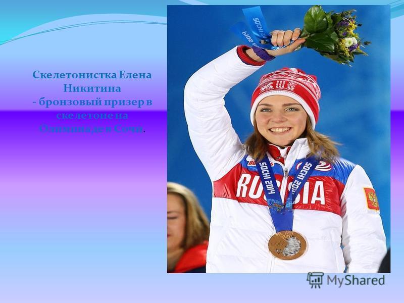 Скелетонистка Елена Никитина - бронзовый призер в скелетоне на Олимпиаде в Сочи.