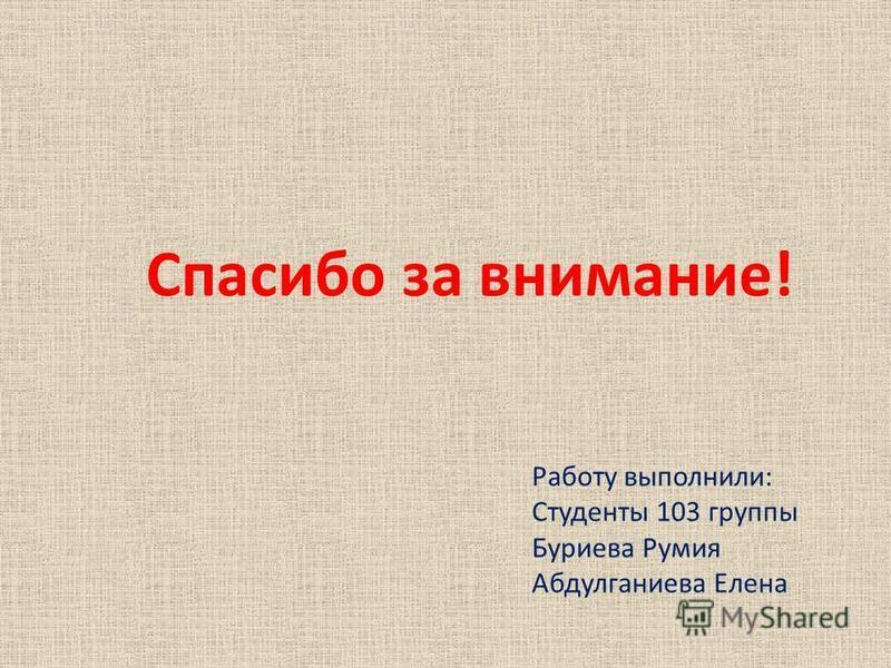 Спасибо за внимание! Работу выполнили: Студенты 103 группы Буриева Румия Абдулганиева Елена
