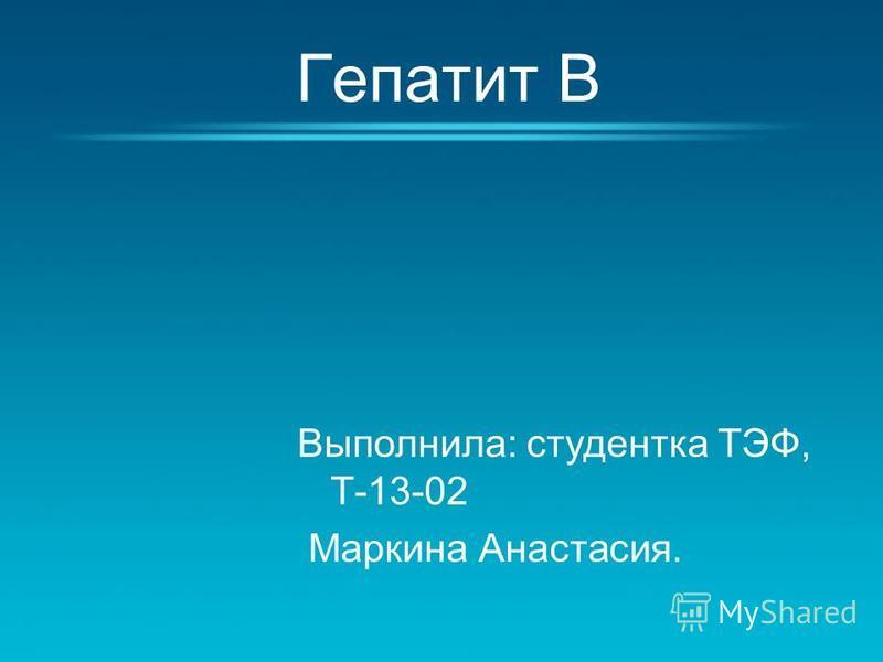 Гепатит В Выполнила: студентка ТЭФ, Т-13-02 Маркина Анастасия.