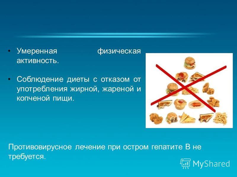 Умеренная физическая активность. Соблюдение диеты с отказом от употребления жирной, жареной и копченой пищи. Противовирусное лечение при остром гепатите В не требуется.