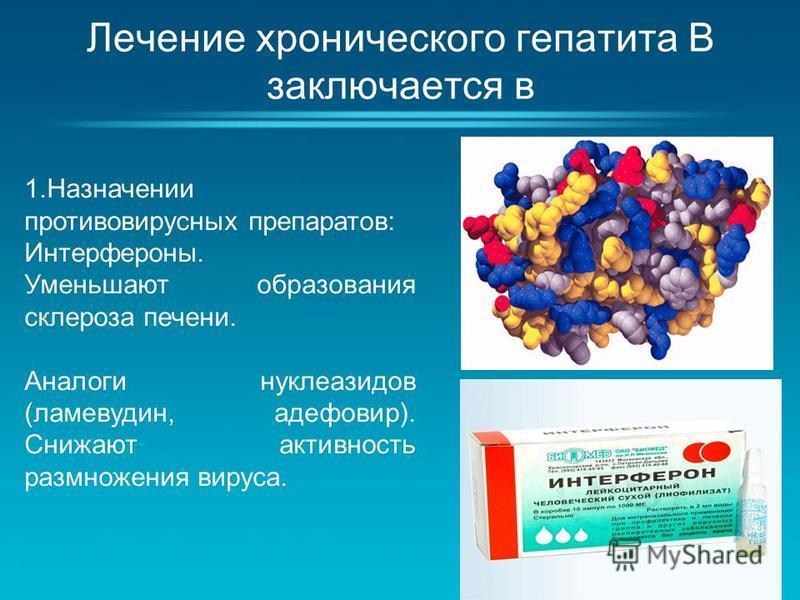 Лечение хронического гепатита В заключается в 1. Назначении противовирусных препаратов: Интерфероны. Уменьшают образования склероза печени. Аналоги нуклеозидов (ламевудин, адефовир). Снижают активность размножения вируса.