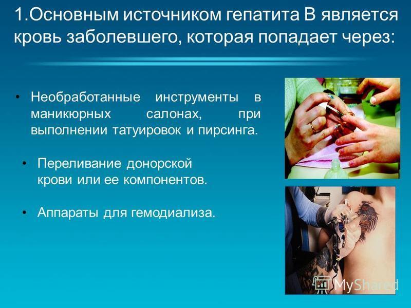 Необработанные инструменты в маникюрных салонах, при выполнении татуировок и пирсинга. 1. Основным источником гепатита В является кровь заболевшего, которая попадает через: Переливание донорской крови или ее компонентов. Аппараты для гемодиализа.