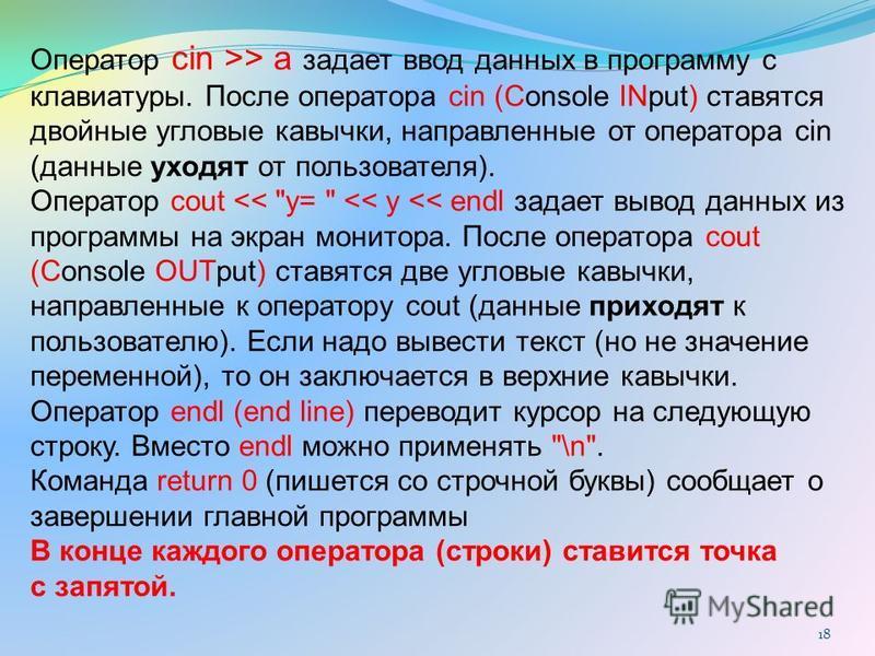18 Оператор cin >> a задает ввод данных в программу с клавиатуры. После оператора cin (Console INput) ставятся двойные угловые кавычки, направленные от оператора cin (данные уходят от пользователя). Оператор cout <<