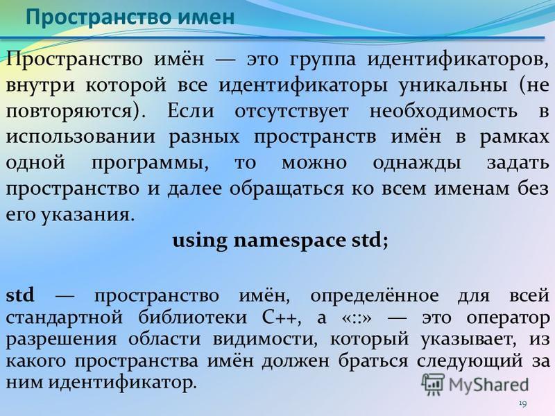 Пространство имен std пространство имён, определённое для всей стандартной библиотеки С++, а «::» это оператор разрешения области видимости, который указывает, из какого пространства имён должен браться следующий за ним идентификатор. 19 Пространство