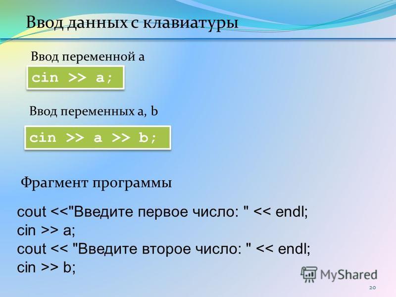 20 cin >> a >> b; cin >> a; Ввод данных с клавиатуры cout <<Введите первое число:  << endl; cin >> a; cout << Введите второе число:  << endl; cin >> b; Фрагмент программы Ввод переменной a Ввод переменных a, b
