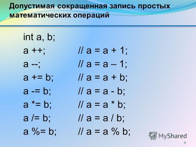 31 int a, b; a ++; // a = a + 1; a --; // a = a – 1; a += b; // a = a + b; a -= b; // a = a - b; a *= b; // a = a * b; a /= b; // a = a / b; a %= b; // a = a % b; Допустимая сокращенная запись простых математических операций