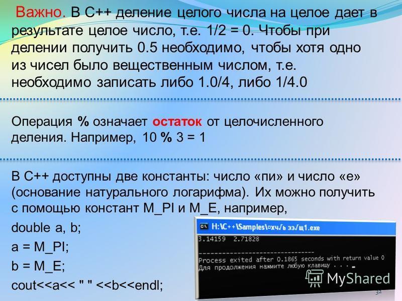 Важно. В С++ деление целого числа на целое дает в результате целое число, т.е. 1/2 = 0. Чтобы при делении получить 0.5 необходимо, чтобы хотя одно из чисел было вещественным числом, т.е. необходимо записать либо 1.0/4, либо 1/4.0 Операция % означает