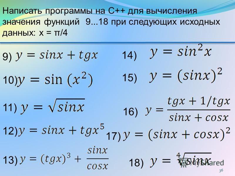 36 15) 14) 13) 12) 11) 10) 18) 9) 17) 16) Написать программы на C++ для вычисления значения функций 9...18 при следующих исходных данных: x = π/4