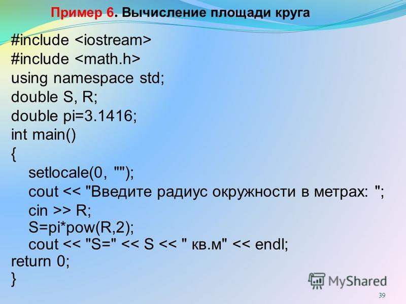 Пример 6. Вычисление площади круга #include using namespace std; double S, R; double pi=3.1416; int main() { setlocale(0,