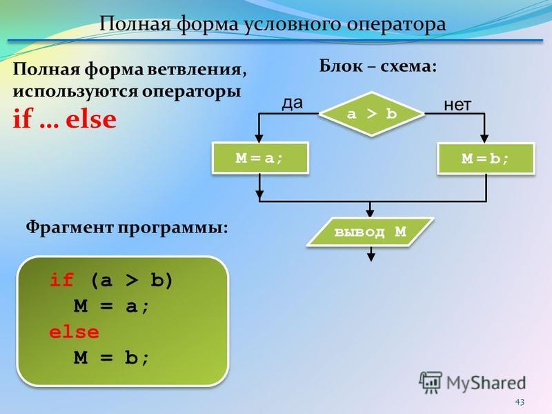43 if (a > b) M = a; else M = b; Блок – схема: Фрагмент программы: Полная форма ветвления, используются операторы if … else Полная форма условного оператора M = a; a > b M = b; вывод M да нет