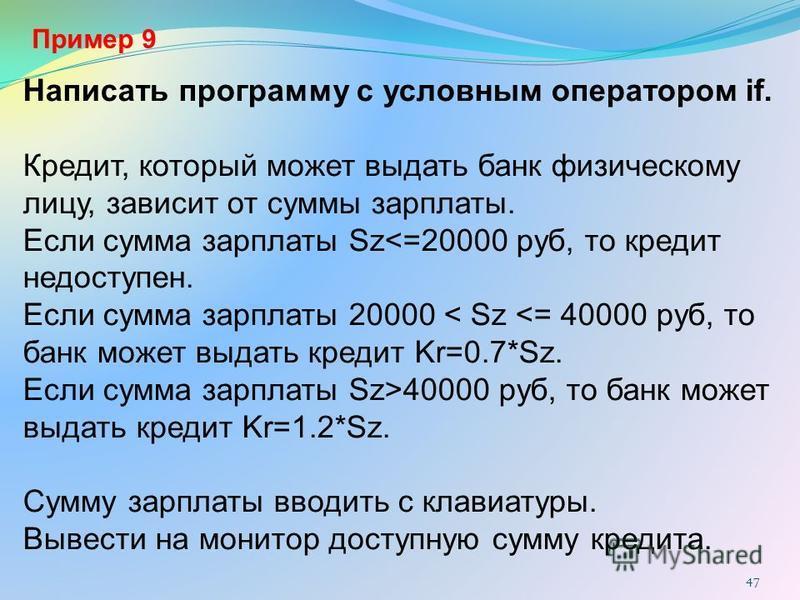 Пример 9 Написать программу с условным оператором if. Кредит, который может выдать банк физическому лицу, зависит от суммы зарплаты. Если сумма зарплаты Sz<=20000 руб, то кредит недоступен. Если сумма зарплаты 20000 < Sz <= 40000 руб, то банк может в