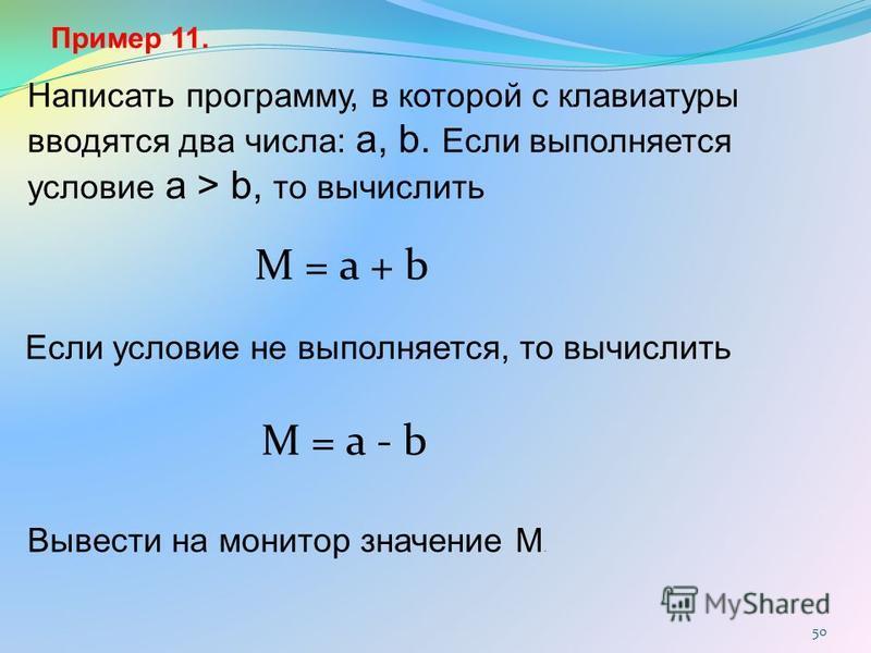 50 Пример 11. Написать программу, в которой с клавиатуры вводятся два числа: a, b. Если выполняется условие a > b, то вычислить Если условие не выполняется, то вычислить Вывести на монитор значение M. M = a + b M = a - b