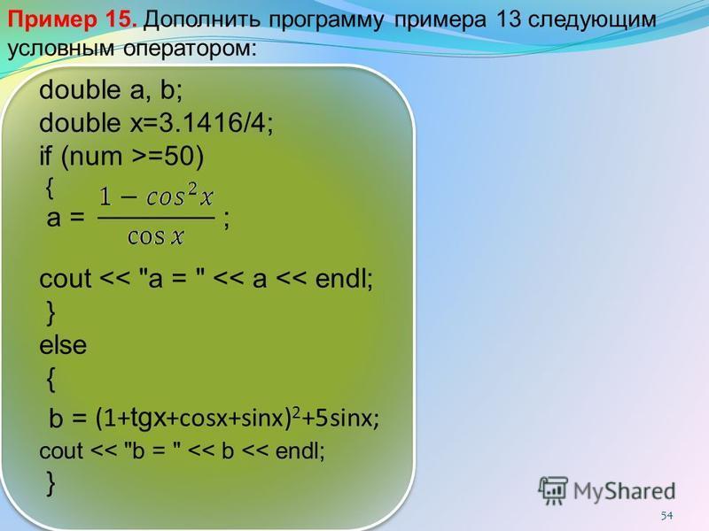54 Пример 15. Дополнить программу примера 13 следующим условным оператором: double a, b; double х=3.1416/4; if (num >=50) { a = ; cout << a =  << a << endl; } else { b = cout << b =  << b << endl; } (1+ tgx +cosx+sinx) 2 +5sinx;