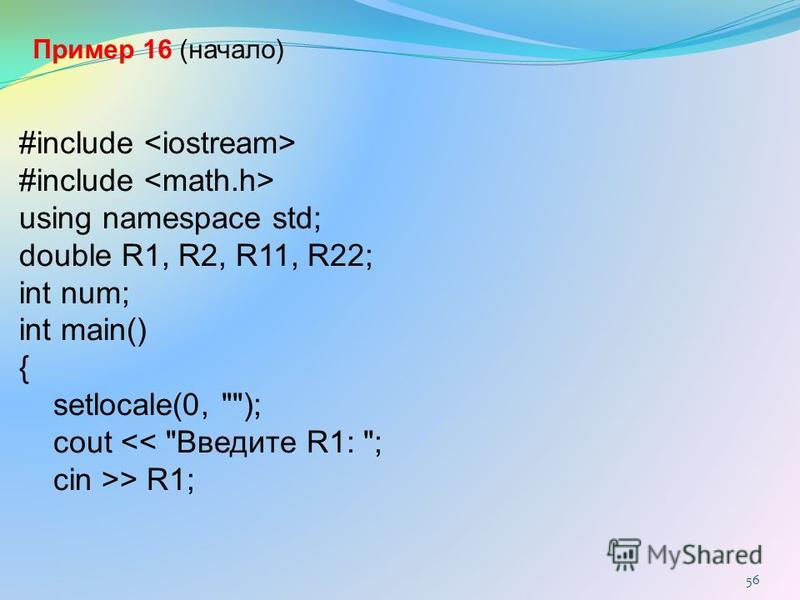 #include using namespace std; double R1, R2, R11, R22; int num; int main() { setlocale(0, ); cout << Введите R1: ; cin >> R1; Пример 16 (начало) 56