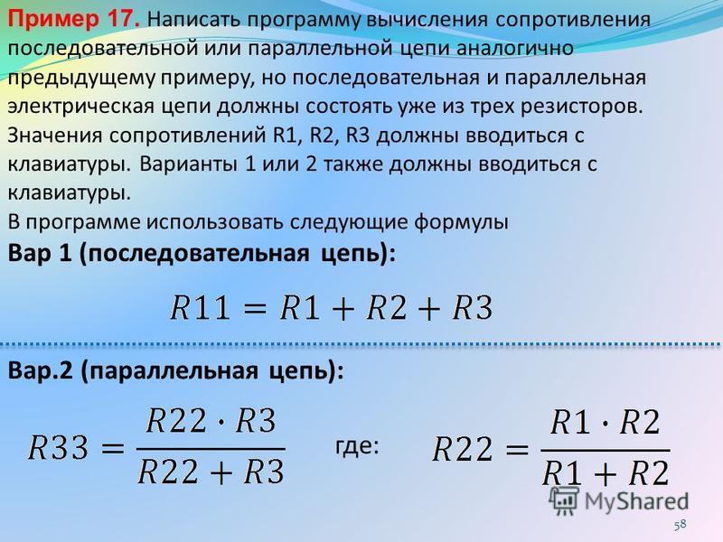 Пример 17. Написать программу вычисления сопротивления последовательной или параллельной цепи аналогично предыдущему примеру, но последовательная и параллельная электрическая цепи должны состоять уже из трех резисторов. Значения сопротивлений R1, R2,