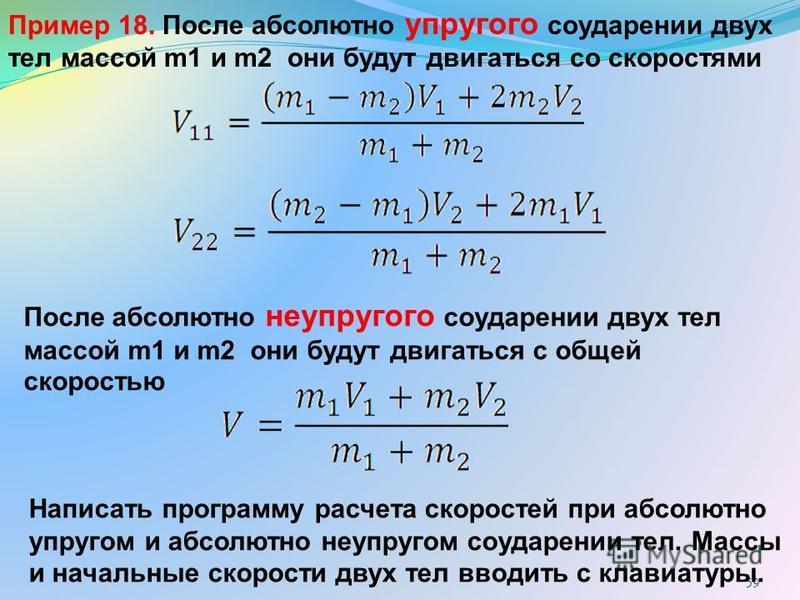 59 Пример 18. После абсолютно упругого соударении двух тел массой m1 и m2 они будут двигаться со скоростями После абсолютно неупругого соударении двух тел массой m1 и m2 они будут двигаться с общей скоростью Написать программу расчета скоростей при а