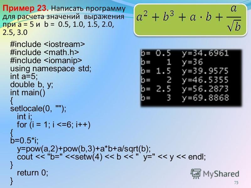 Пример 23. Написать программу для расчета значений выражения при а = 5 и b = 0.5, 1.0, 1.5, 2.0, 2.5, 3.0 75 #include using namespace std; int a=5; double b, y; int main() { setlocale(0,