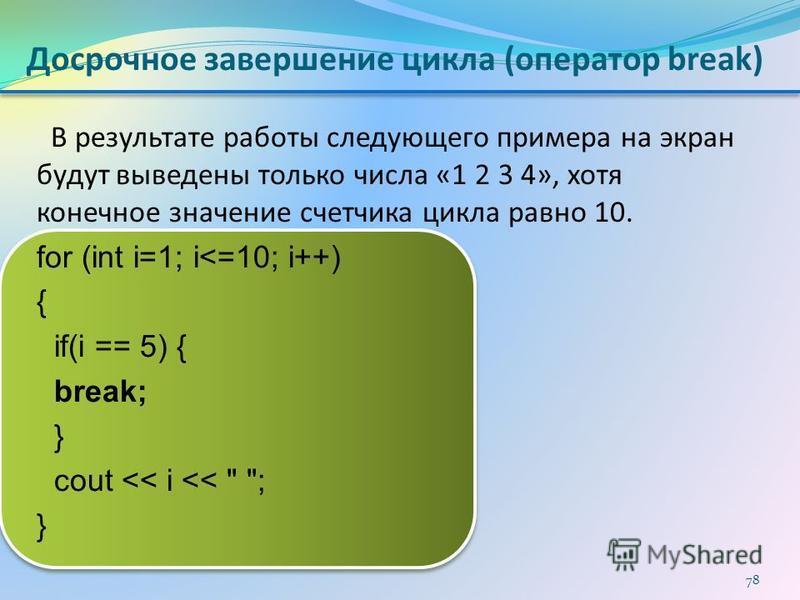 Досрочное завершение цикла (оператор break) В результате работы следующего примера на экран будут выведены только числа «1 2 3 4», хотя конечное значение счетчика цикла равно 10. for (int i=1; i<=10; i++) { if(i == 5) { break; } cout << i <<