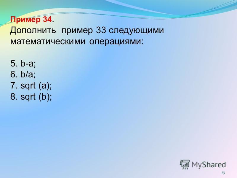 19 Пример 34. Дополнить пример 33 следующими математическими операциями: 5. b-a; 6. b/a; 7. sqrt (a); 8. sqrt (b);
