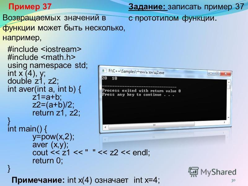 30 Возвращаемых значений в функции может быть несколько, например, #include using namespace std; int x (4), y; double z1, z2; int aver(int a, int b) { z1=a+b; z2=(a+b)/2; return z1, z2; } int main() { y=pow(x,2); aver (x,y); cout << z1 <<