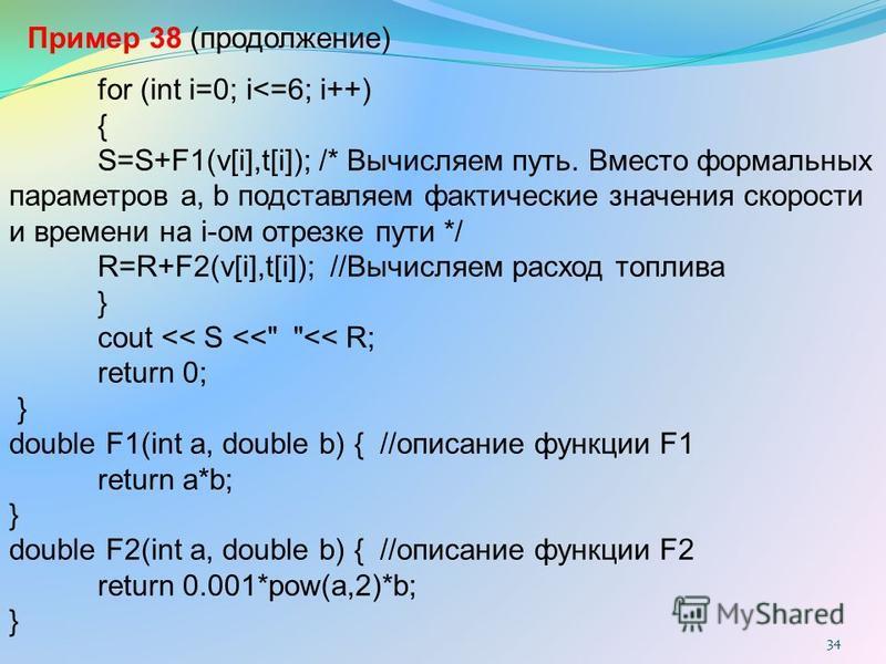 34 for (int i=0; i<=6; i++) { S=S+F1(v[i],t[i]); /* Вычисляем путь. Вместо формальных параметров a, b подставляем фактические значения скорости и времени на i-ом отрезке пути */ R=R+F2(v[i],t[i]); //Вычисляем расход топлива } cout << S <<