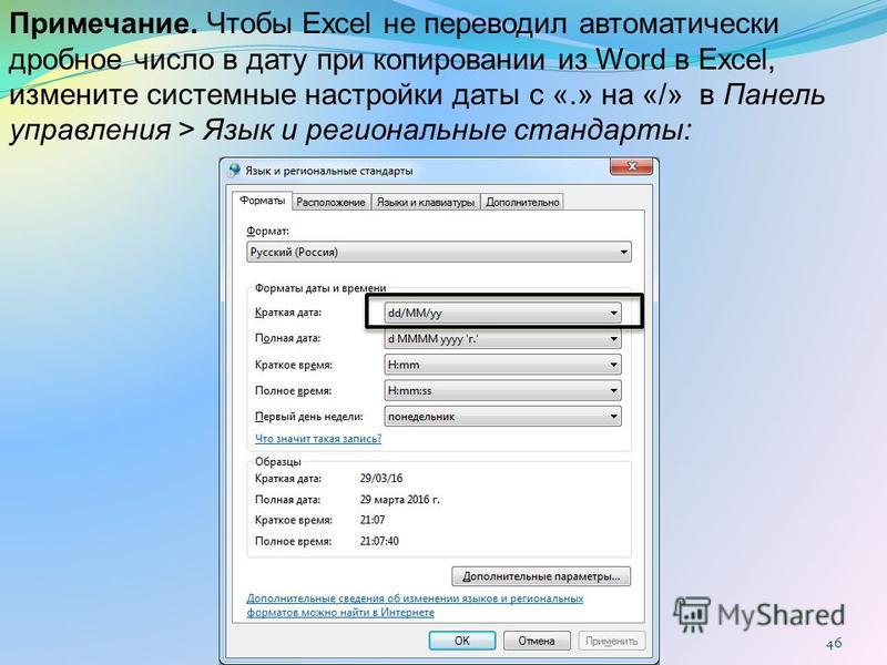 46 Примечание. Чтобы Excel не переводил автоматически дробное число в дату при копировании из Word в Excel, измените системные настройки даты с «.» на «/» в Панель управления > Язык и региональные стандарты: