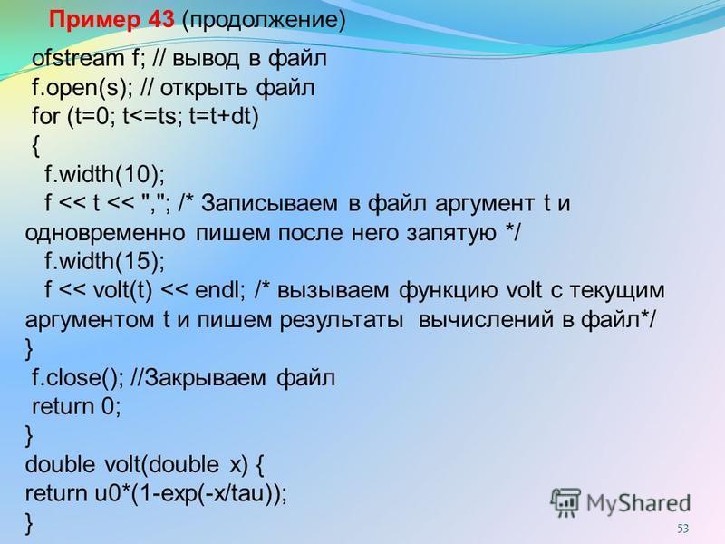 53 ofstream f; // вывод в файл f.open(s); // открыть файл for (t=0; t<=ts; t=t+dt) { f.width(10); f << t <<