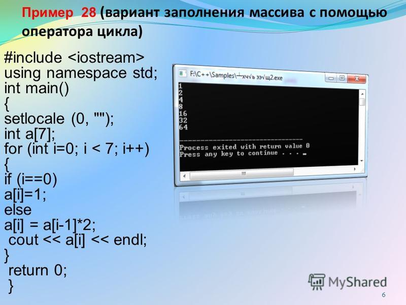6 Пример 28 (вариант заполнения массива с помощью оператора цикла) #include using namespace std; int main() { setlocale (0, ); int a[7]; for (int i=0; i < 7; i++) { if (i==0) a[i]=1; else a[i] = a[i-1]*2; cout << a[i] << endl; } return 0; }