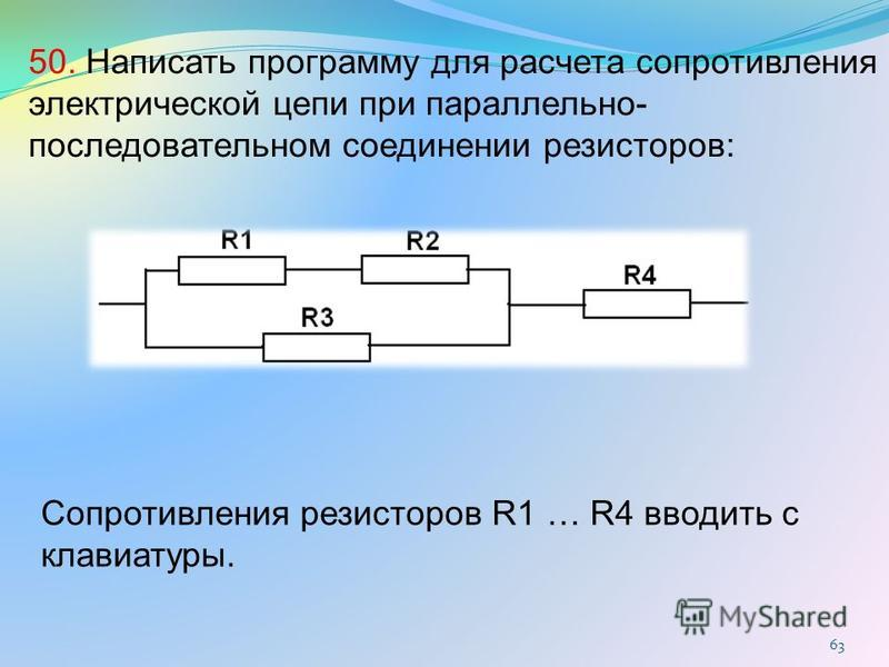 63 50. Написать программу для расчета сопротивления электрической цепи при параллельно- последовательном соединении резисторов: Сопротивления резисторов R1 … R4 вводить с клавиатуры.