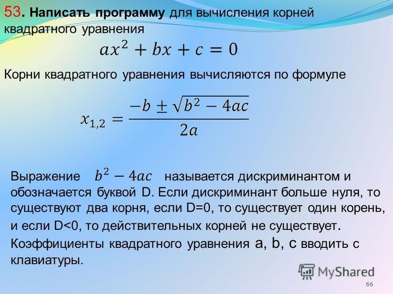 66 53. Написать программу для вычисления корней квадратного уравнения Выражение называется дискриминантом и обозначается буквой D. Если дискриминант больше нуля, то существуют два корня, если D=0, то существует один корень, и если D<0, то действитель