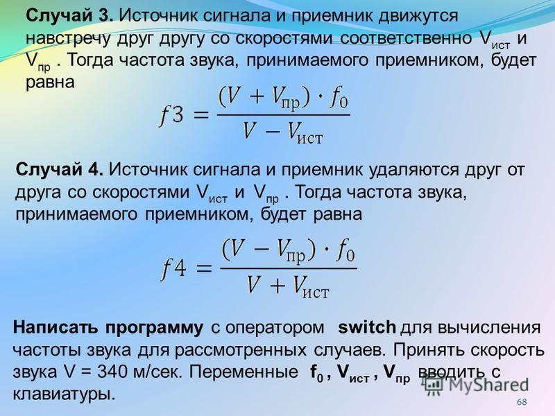 68 Случай 3. Источник сигнала и приемник движутся навстречу друг другу со скоростями соответственно V ист и V пр. Тогда частота звука, принимаемого приемником, будет равна Случай 4. Источник сигнала и приемник удаляются друг от друга со скоростями V