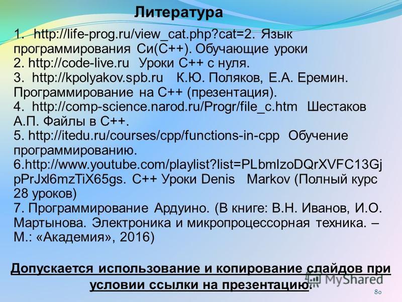 80 Литература 1.http://life-prog.ru/view_cat.php?cat=2. Язык программирования Си(C++). Обучающие уроки 2. http://code-live.ru Уроки С++ с нуля. 3. http://kpolyakov.spb.ru К.Ю. Поляков, Е.А. Еремин. Программирование на С++ (презентация). 4. http://com