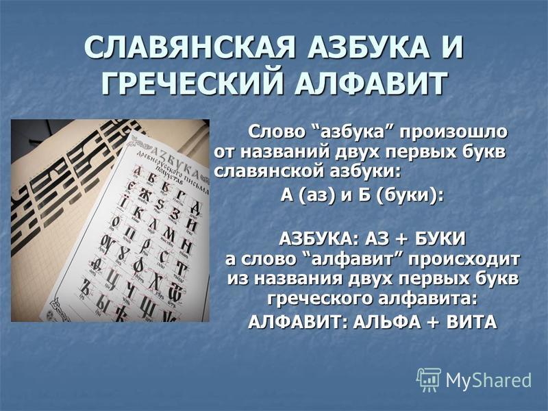 СЛАВЯНСКАЯ АЗБУКА И ГРЕЧЕСКИЙ АЛФАВИТ Слово азбука произошло от названий двух первых букв славянской азбуки: А (аз) и Б (буки): АЗБУКА: АЗ + БУКИ а слово алфавит происходит из названия двух первых букв греческого алфавита: АЛФАВИТ: АЛЬФА + ВИТА