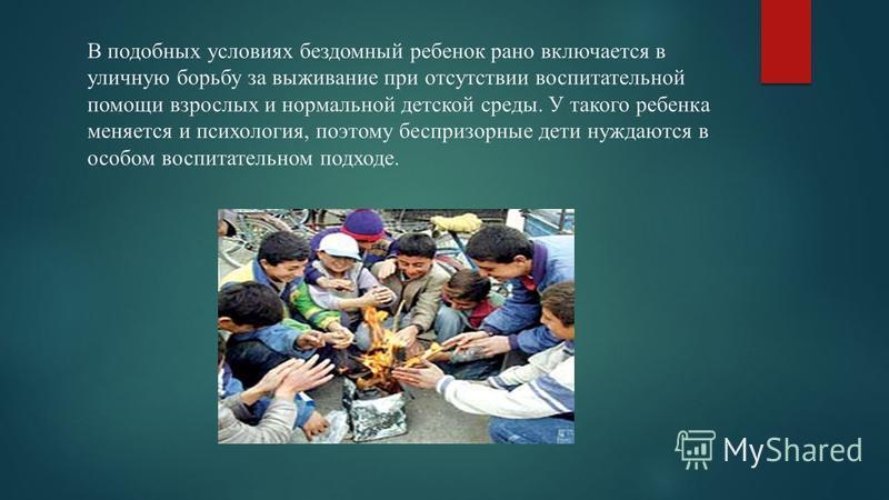 В подобных условиях бездомный ребенок рано включается в уличную борьбу за выживание при отсутствии воспитательной помощи взрослых и нормальной детской среды. У такого ребенка меняется и психология, поэтому беспризорные дети нуждаются в особом воспита